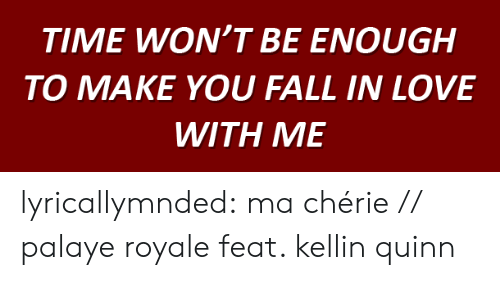 Cherie: TIME WON'T BE ENOUGH  O MAKE YOU FALL IN LOVE  WITH ME lyricallymnded:  ma chérie // palaye royale feat. kellin quinn