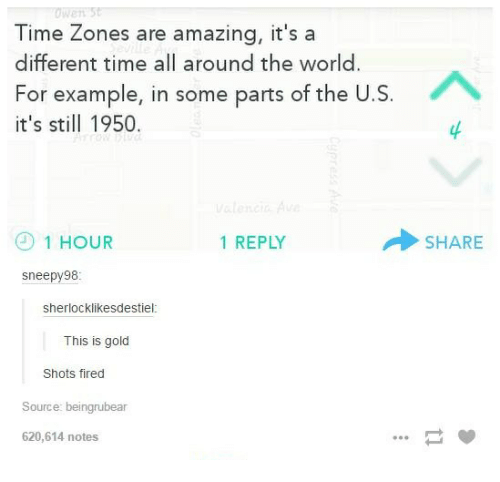Sherlock, Time, and World: Time Zones are amazing, it's a  different time all around the world  For example, in some parts of the U  it's still 1950  1 HOUR  1 REPLY  Sneepy 98  Sherlock likesdestiel  This is gold  Shots fired  Source: beingrubear  620,614 notes  SHARE