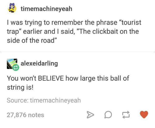 """trapping: timemachineyealh  I was trying to remember the phrase """"tourist  trap"""" earlier and I said, """"The clickbait on the  side of the road""""  alexeidarling  You won't BELIEVE how large this ball of  string is!  Source: timemachineyeah  27,876 notes"""