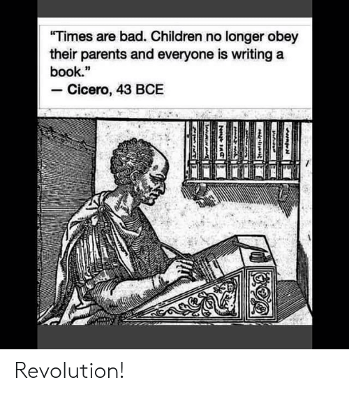 """obey: """"Times are bad. Children no longer obey  their parents and everyone is writing a  book.""""  Cicero, 43 BCE  HAA  N Revolution!"""