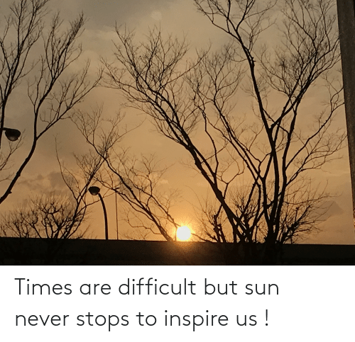 inspire: Times are difficult but sun never stops to inspire us !