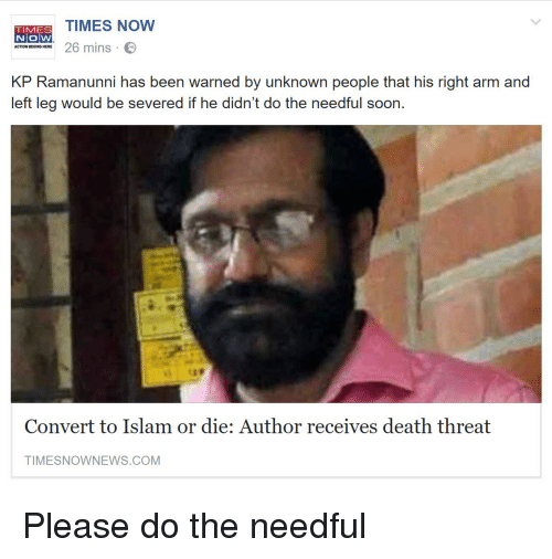 do the needful: TIMES NOW  26 mins C  TIMES  NOW  ACTION BEGINS HERE  KP Ramanum ha ben wared by unnon peagle that hioriht o and  that his right arm  left leg would be severed if he didn't do the needful soon.  139  Convert to Islam or die: Author receives death threat  TIMESNOWNEWS.COM Please do the needful