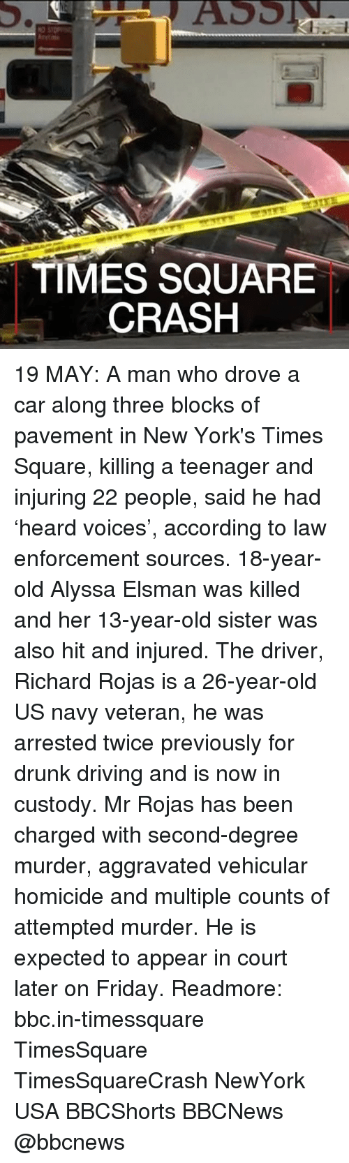 drunk driving: TIMES SQUARE  CRASH 19 MAY: A man who drove a car along three blocks of pavement in New York's Times Square, killing a teenager and injuring 22 people, said he had 'heard voices', according to law enforcement sources. 18-year-old Alyssa Elsman was killed and her 13-year-old sister was also hit and injured. The driver, Richard Rojas is a 26-year-old US navy veteran, he was arrested twice previously for drunk driving and is now in custody. Mr Rojas has been charged with second-degree murder, aggravated vehicular homicide and multiple counts of attempted murder. He is expected to appear in court later on Friday. Readmore: bbc.in-timessquare TimesSquare TimesSquareCrash NewYork USA BBCShorts BBCNews @bbcnews