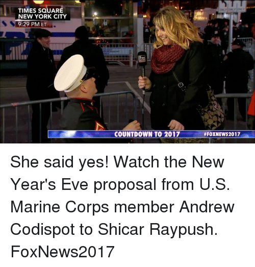 Countdown, Memes, and New York: TIMES SQUARE  NEW YORK CITY  9:29 PM  ET  COUNTDOWN TO 2017  #FOXNEWS 2017 She said yes! Watch the New Year's Eve proposal from U.S. Marine Corps member Andrew Codispot to Shicar Raypush. FoxNews2017