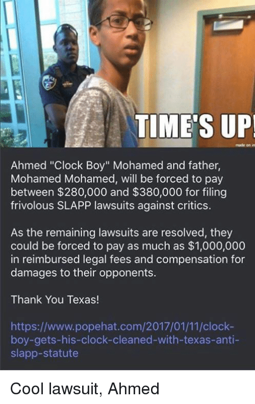 "Clock Boy: TIME'S UP!  made on  Ahmed ""Clock Boy"" Mohamed and father,  Mohamed Mohamed, will be forced to pay  between $280,000 and $380,000 for filing  frivolous SLAPP lawsuits against critics.  As the remaining lawsuits are resolved, they  could be forced to pay as much as $1,000,000  in reimbursed legal fees and compensation for  damages to their opponents.  Thank You Texas!  https://www.popehat.com/2017/01/11/clock-  boy-gets-his-clock-cleaned-with-texas-anti-  slapp-statute Cool lawsuit, Ahmed"