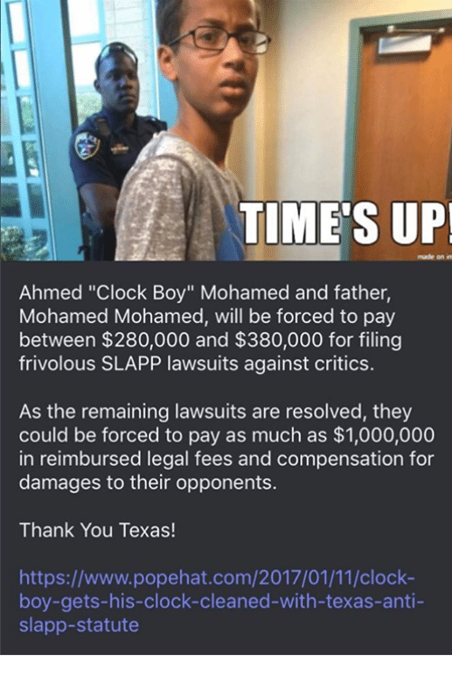"Clock Boy: TIME'S UP!  nude on m  Ahmed ""Clock Boy"" Mohamed and father,  Mohamed Mohamed, will be forced to pay  between $280,000 and $380,000 for filing  frivolous SLAPP lawsuits against critics.  As the remaining lawsuits are resolved, they  could be forced to pay as much as $1,000,000  in reimbursed legal fees and compensation for  damages to their opponents.  Thank You Texas!  https://www.popehat.com/2017/01/11/clock-  boy-gets-his-clock-cleaned-with-texas-anti-  slapp-statute"