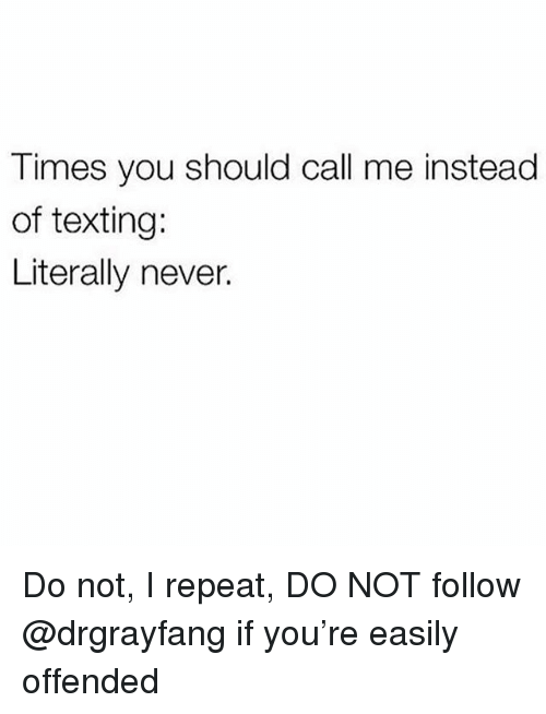 Memes, Texting, and Never: Times you should call me instead  of texting:  Literally never. Do not, I repeat, DO NOT follow @drgrayfang if you're easily offended