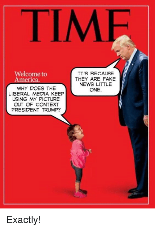 welcome to america: TIMF  Welcome to  America.  IT'S BECAUSE  THEY ARE FAKE  NEWS LITTLE  ONE.  WHY DOES THE  LIBERAL MEDIA KEEP  USING MY PICTURE  OUT OF CONTEXT  PRESIDENT TRUMP? Exactly!
