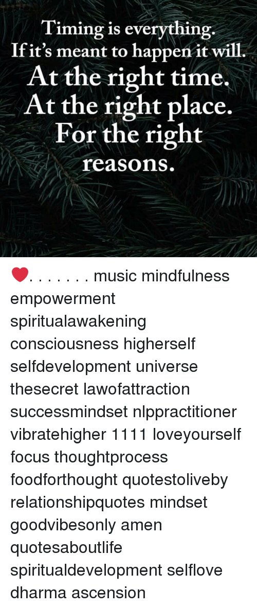 Right Place: Timing is everything.  Ifit's meant to happen it will.  At the right time.  At the right place.  For the right  reasons ❤️. . . . . . . music mindfulness empowerment spiritualawakening consciousness higherself selfdevelopment universe thesecret lawofattraction successmindset nlppractitioner vibratehigher 1111 loveyourself focus thoughtprocess foodforthought quotestoliveby relationshipquotes mindset goodvibesonly amen quotesaboutlife spiritualdevelopment selflove dharma ascension