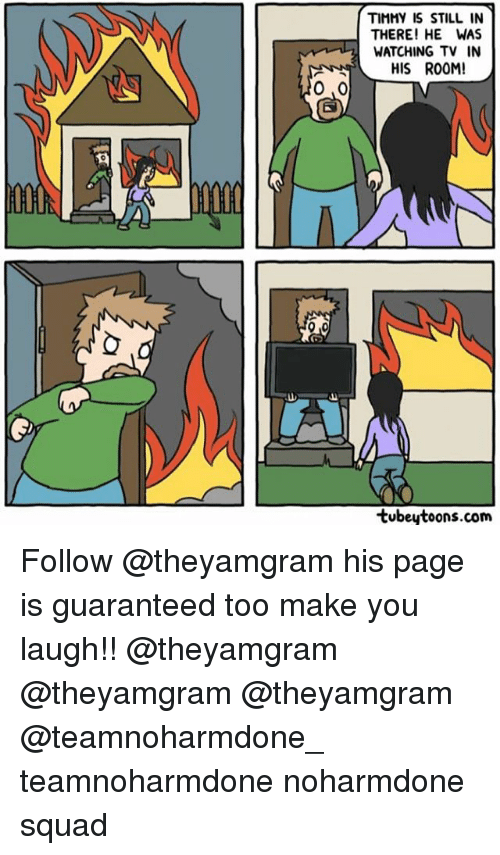 Memes, 🤖, and Page: TIMMY IS STILL IN  THERE! HE WAS  WATCHING TV IN  HIS ROOM!  0,0  AIM  tubeytoons.com Follow @theyamgram his page is guaranteed too make you laugh!! @theyamgram @theyamgram @theyamgram @teamnoharmdone_ teamnoharmdone noharmdone squad