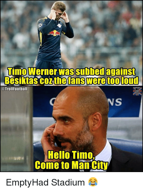 Subbed: Timo Werner was subbed against  Besiktas coz the fans were too loud  @TrollFootball  NS  Hello Timo  Come to Man City EmptyHad Stadium 😂