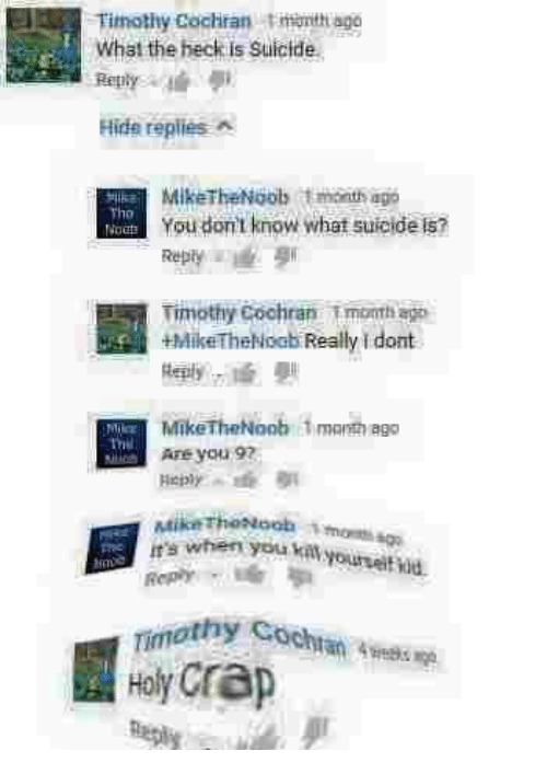 kat: Timothy Cochran tmonth ago  What the heck is suicide  Hide replies A  MikeTheNoob t month ago  Tho  You don't know what suicide s?  Timothy Cochran Tmonth ago  MikeTheNoob 1month ago  Are you 9?  it's when you kat  Timothy  Holy Crap