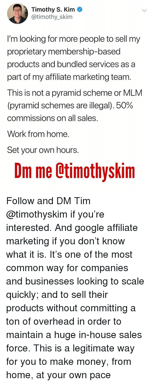 mlm: Timothy S. Kim *  @timothy_skim  I'm looking for more people to sell my  proprietary membership-based  products and bundled services as a  part of my affiliate marketing team.  This is not a pyramid scheme or MLM  (pyramid schemes are illegal), 50%  commissions on all sales  Work from home  Set your own hours  Dm me Otimothyskim Follow and DM Tim @timothyskim if you're interested. And google affiliate marketing if you don't know what it is. It's one of the most common way for companies and businesses looking to scale quickly; and to sell their products without committing a ton of overhead in order to maintain a huge in-house sales force. This is a legitimate way for you to make money, from home, at your own pace