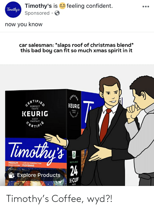 gout: Timothy's is feeling confident.  Sponsored · O  Timothy's  now you know  car salesman: *slaps roof of christmas blend*  this bad boy can fit so much xmas spirit in it  CERTIFIED  T  KEURIG  PERFECT  TASTE  PERFICT  GRIND  KEURIG  GOÜT  PARFAIT  CERTIFIE  Timothy's  RECYCLABLE  MEDIUM  ROAST COFFEE MOYENNE  CAFÉ DE TORRÉFACTION  24  Christmås Blena  Explore Products  K-CUP'  Franimo  PODS Timothy's Coffee, wyd?!