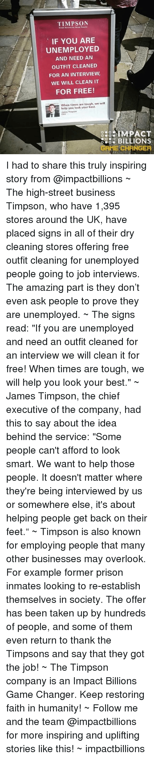 """Job Interview, Memes, and Game Changer: TIMPSON  IF YOU ARE  UNEMPLOYED  AND NEED AN  OUTFIT CLEANED  FOR AN INTERVIEW,  WE WILL CLEAN IT  FOR FREE!  When times are tough, we will  help you look your best.  James  888 IMPACT  BILLIONS  E CHANGER I had to share this truly inspiring story from @impactbillions ~ The high-street business Timpson, who have 1,395 stores around the UK, have placed signs in all of their dry cleaning stores offering free outfit cleaning for unemployed people going to job interviews. The amazing part is they don't even ask people to prove they are unemployed. ~ The signs read: """"If you are unemployed and need an outfit cleaned for an interview we will clean it for free! When times are tough, we will help you look your best."""" ~ James Timpson, the chief executive of the company, had this to say about the idea behind the service: """"Some people can't afford to look smart. We want to help those people. It doesn't matter where they're being interviewed by us or somewhere else, it's about helping people get back on their feet."""" ~ Timpson is also known for employing people that many other businesses may overlook. For example former prison inmates looking to re-establish themselves in society. The offer has been taken up by hundreds of people, and some of them even return to thank the Timpsons and say that they got the job! ~ The Timpson company is an Impact Billions Game Changer. Keep restoring faith in humanity! ~ Follow me and the team @impactbillions for more inspiring and uplifting stories like this! ~ impactbillions"""
