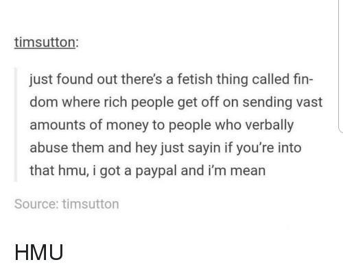 Memes, Money, and Mean: timsutton:  just found out there's a fetish thing called fin-  dom where rich people get off on sending vast  amounts of money to people who verbally  abuse them and hey just sayin if you're into  that hmu, i got a paypal and i'm mean  Source: timsutton HMU
