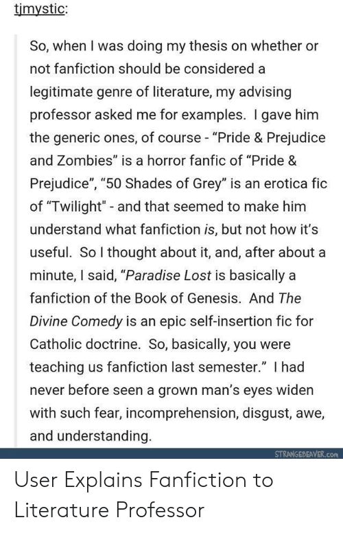"""prejudice: timystic:  So, when I was doing my thesis on whether or  not fanfiction should be considered a  legitimate genre of literature, my advising  professor asked me for examples. I gave him  the generic ones, of course- """"Pride & Prejudice  and Zombies"""" is a horror fanfic of """"Pride &  Prejudice"""", """"50 Shades of Grey"""" is an erotica fic  of """"Twilight"""" - and that seemed to make him  understand what fanfiction is, but not how it's  useful. So thought about it, and, after about a  minute, I said, """"Paradise Lost is basically a  fanfiction of the Book of Genesis. And The  Divine Comedy is an epic self-insertion fic for  Catholic doctrine. So, basically, you were  teaching us fanfiction last semester."""" I had  never before seen a grown man's eyes widen  with such fear, incomprehension, disgust, awe,  and understanding  STRANGEBEAVER.com User Explains Fanfiction to Literature Professor"""