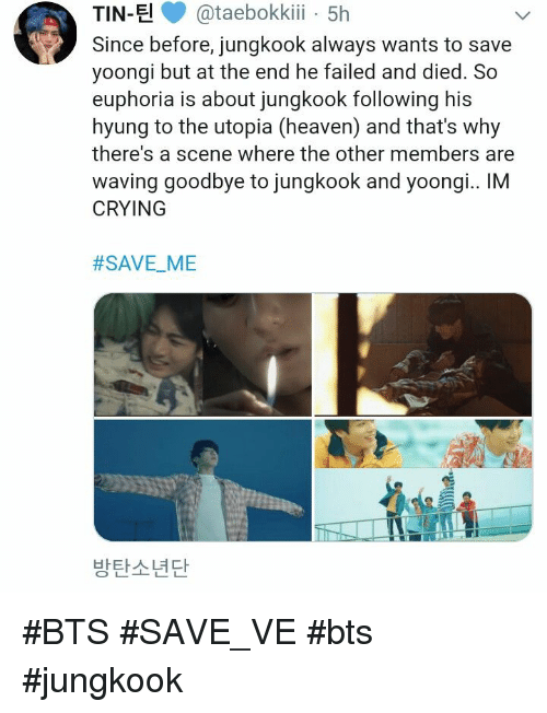 bts jungkook: TIN-E@taebokki 5h  Since before, jungkook always wants to save  yoongi but at the end he failed and died. So  euphoria is about jungkook following his  hyung to the utopia (heaven) and that's why  there's a scene where the other members are  waving goodbye to jungkook and yoongi.. IM  CRYING  #SAVEME  -  방탄소년단 #BTS #SAVE_VE #bts #jungkook