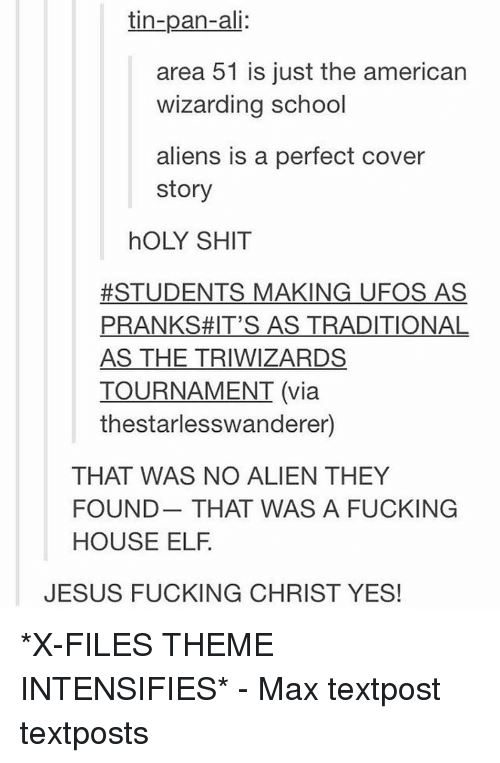 Elf, Memes, and Wizards: tin-pan-ali:  area 51 is just the american  wizarding school  aliens is a perfect cover  story  hOLY SHIT  #STUDENTS MAKING UFOS AS  PRANKS #IT'S AS TRADITIONAL  AS THE TRIWIZARDS  TOURNAMENT (via  thestarlesswanderer)  THAT WAS NO ALIEN THEY  FOUND THAT WAS A FUCKING  HOUSE ELF  JESUS FUCKING CHRIST YES! *X-FILES THEME INTENSIFIES* - Max textpost textposts