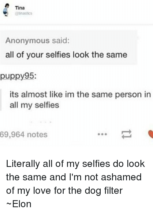 dog filter: Tina  Anonymous said:  all of your selfies look the same  puppy95:  its almost like im the same person in  all my selfies  69,964 notes Literally all of my selfies do look the same and I'm not ashamed of my love for the dog filter ~Elon