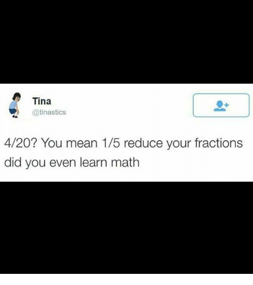 4:20, Memes, and Math: Tina  R @tinastics  4/20? You mean 1/5 reduce your fractions  did you even learn math