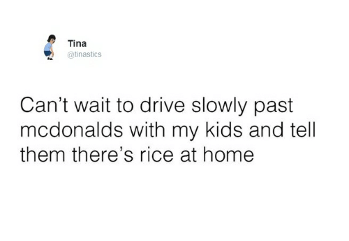 Ricing: Tina  @tinastics  Can't wait to drive slowly past  mcdonalds with my kids and tell  them there's rice at home