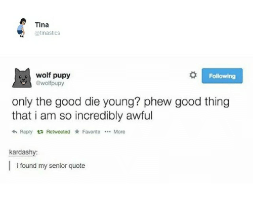 dying young: Tina  @tinasticS  Following  olf pupy  wofpupy  only the good die young? phew good thing  that i am so incredibly awful  More  Reply t; Rotweeted * Favorite  kardashy  i found my senior quote