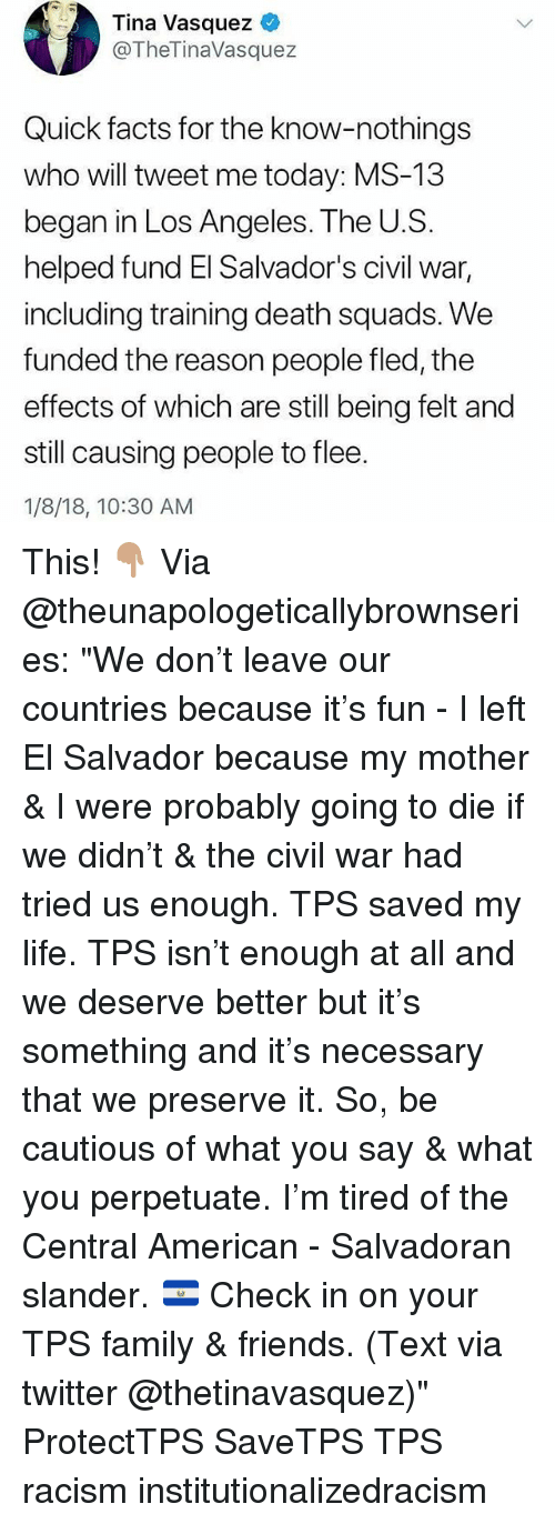"Facts, Family, and Friends: Tina Vasquez  @TheTinaVasquez  Quick facts for the know-nothings  who will tweet me today: MS-13  began in Los Angeles. The U.Ss  helped fund El Salvador's civil war,  including training death squads. We  funded the reason people fled, the  effects of which are still being felt and  still causing people to flee.  1/8/18, 10:30 AM This! 👇🏽 Via @theunapologeticallybrownseries: ""We don't leave our countries because it's fun - I left El Salvador because my mother & I were probably going to die if we didn't & the civil war had tried us enough. TPS saved my life. TPS isn't enough at all and we deserve better but it's something and it's necessary that we preserve it. So, be cautious of what you say & what you perpetuate. I'm tired of the Central American - Salvadoran slander. 🇸🇻 Check in on your TPS family & friends. (Text via twitter @thetinavasquez)"" ProtectTPS SaveTPS TPS racism institutionalizedracism"