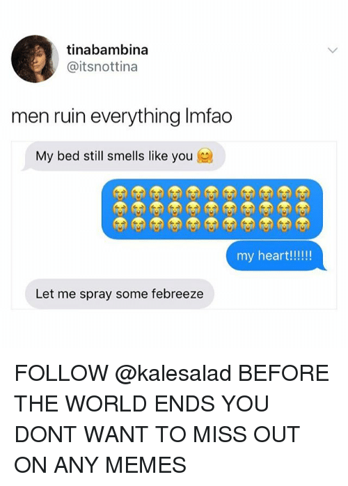 Ruinning: tinabambina  @itsnottina  men ruin everything Imfao  My bed still smells like you  Let me spray some febreeze FOLLOW @kalesalad BEFORE THE WORLD ENDS YOU DONT WANT TO MISS OUT ON ANY MEMES