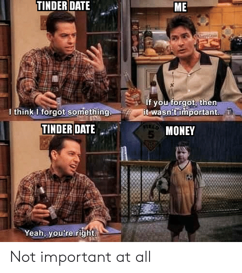 date me: TINDER DATE  ME  If you forgot, then  it wasn'timportant.  I think I forgot something  TINDER DATE  5 MONEY  Yeah, you're right Not important at all