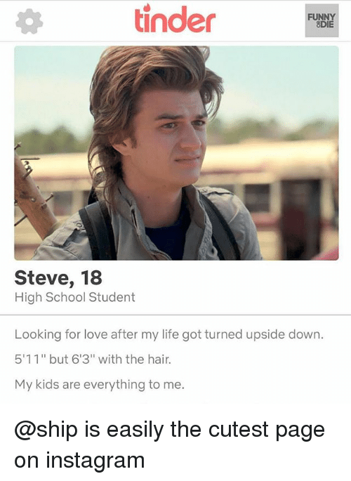 """Funny, Instagram, and Life: tinder  FUNNY  8DIE  Steve, 18  High School Student  Looking for love after my life got turned upside down  511"""" but 6'3"""" with the hair.  My kids are everything to me. @ship is easily the cutest page on instagram"""