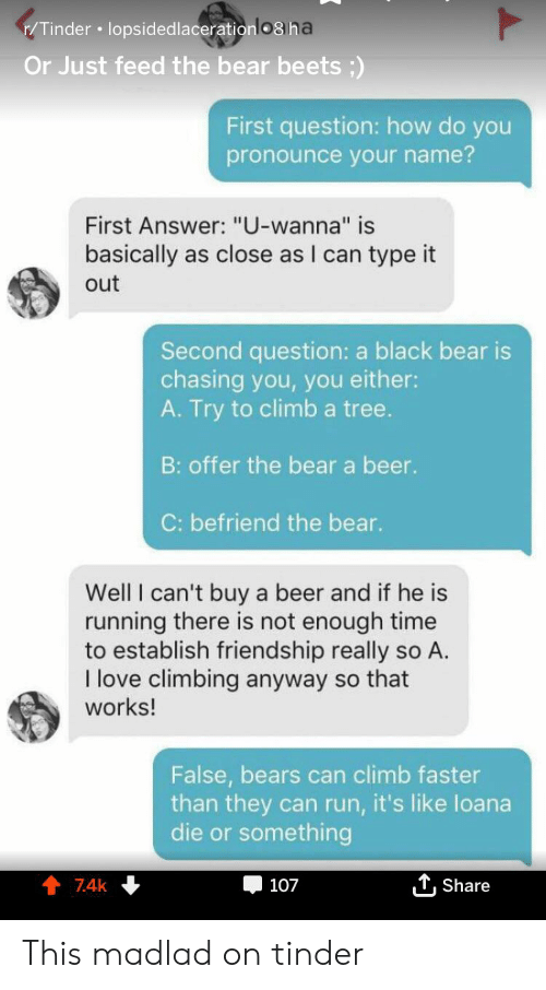 """how do you pronounce: /Tinder lopsided lacerationlo8 na  Or Just feed the bear beets)  First question: how do you  pronounce your name?  First Answer: """"U-wanna"""" is  basically as close as I can type it  out  Second question: a black bear is  chasing you, you either:  A. Try to climb a tree.  B: offer the bear a beer.  C: befriend the bear.  Well I can't buy a beer and if he is  running there is not enough time  to establish friendship really so A.  I love climbing anyway so that  works!  False, bears can climb faster  than they can run, it's like loana  die or something  TShare  7.4k  107 This madlad on tinder"""