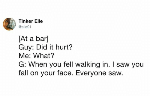Dank, Fall, and Saw: Tinker Elle  @elle91  [At a bar]  Guy: Did it hurt?  Me: What?  G: When you fell walking in. I saw you  fall on your face. Everyone saw.