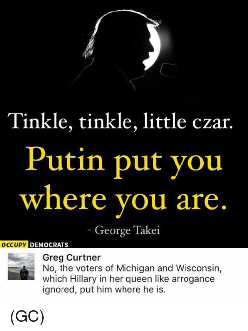 Memes, Arrogant, and Michigan: Tinkle, tinkle, little czar.  Putin put you  where you are  George Takei  OCCUPY DEMOCRATS  Greg Curtner  No, the voters of Michigan and Wisconsin,  which Hillary in her queen like arrogance  ignored, put him where he is. (GC)