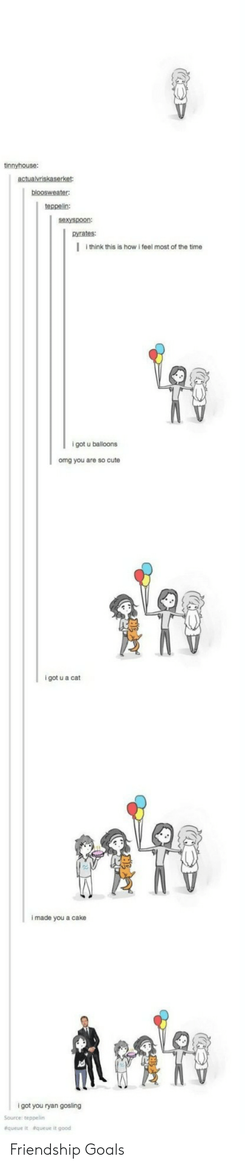 Ryan Gosling: tinnyhouse:  teppelin:  sexyspoon:  pyrates:  I think this is how i feel most of the time  9  igot u balloons  omg you are so cute  i got u a cat  i made you a cake  i got you ryan gosling  Source: teppelin  &queue  &queue it good Friendship Goals