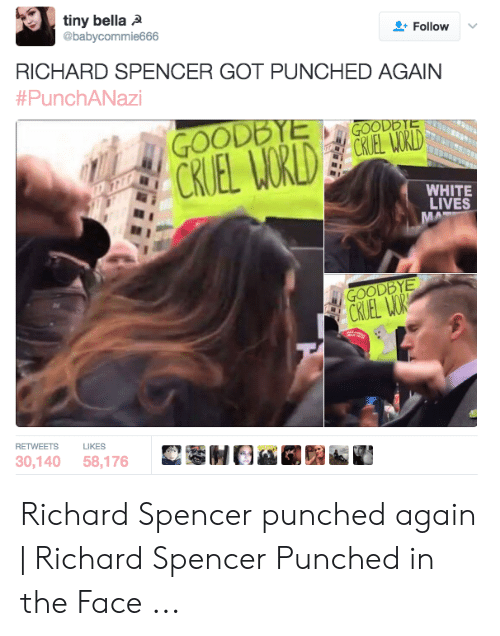 Richard Spencer Got Punched Again: tiny bella A  @babycommie666  Follow  RICHARD SPENCER GOT PUNCHED AGAIN  #PunchANazi  GOODBYE  CRUEL WORLD  GOODBTE  CKLEL WORLD  D  WHITE  LIVES  MA  GOODBYE  CRUEL WOR  RETWEETS  LIKES  30,140 58,176 Richard Spencer punched again   Richard Spencer Punched in the Face ...