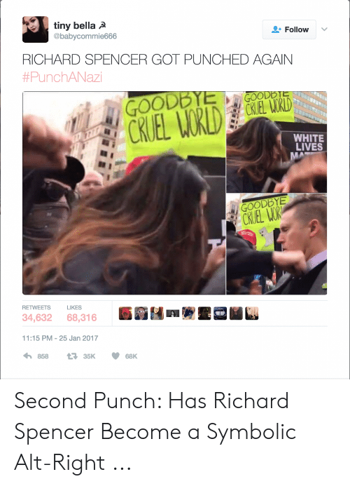 Richard Spencer Got Punched Again: tiny bella A  @babycommie666  + Follow  v  RICHARD SPENCER GOT PUNCHED AGAIN  #PunchANazi  GOODBYE  WHITE  LIVES  GOODBYE  RETWEETS  LIKES  ;閉酁:17ア  34,632  68,316  11:15 PM-25 Jan 2017 Second Punch: Has Richard Spencer Become a Symbolic Alt-Right ...