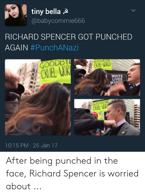 Richard Spencer Got Punched Again: tiny bella A  @babycommie666  RICHARD SPENCER GOT PUNCHED  AGAIN #PunchANazi  GOODBYE  CKUEL WOR  GOODDTE  CRIEL WORLD  WHITE  LIVES  MA  GOODBYE  CRUEL WOR  10:15 PM 25 Jan 17 After being punched in the face, Richard Spencer is worried about ...