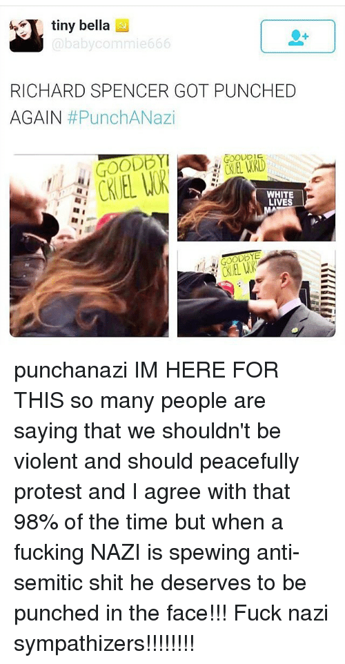 Richard Spencer Got Punched Again: tiny bella  baby commie 666  RICHARD SPENCER GOT PUNCHED  AGAIN  #PunchANazi  GOOD  WHITE  LIVES punchanazi IM HERE FOR THIS so many people are saying that we shouldn't be violent and should peacefully protest and I agree with that 98% of the time but when a fucking NAZI is spewing anti-semitic shit he deserves to be punched in the face!!! Fuck nazi sympathizers!!!!!!!!
