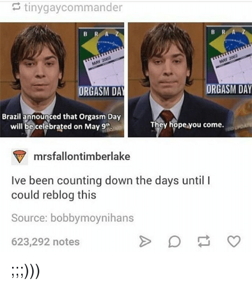 Memes, Brazil, and Orgasm: tiny gaycommander  ORGASM DAY  ORGASM DA  Brazil announced that orgasm Day  They hope you come.  will be celebrated on May 9th  mrsfallontimberlake  Ive been counting down the days until l  could reblog this  Source: bobbymoynihans  623,292 notes ;;;)))