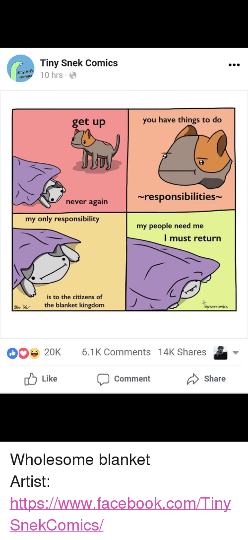 """My People Need Me: Tiny Snek Comics  anytl 10 hrs  tinys  get up  you have things to do  ~responsibilities  never again  my only responsibility  my people need me  l must return  is to the citizens of  ly uthe blanket kingdom  Iipo  nysnekcomic  20K 6.1K Comments 14K Shares  Like  Comment  Share <p>Wholesome blanket</p>  Artist: <a href=""""https://www.facebook.com/TinySnekComics/"""">https://www.facebook.com/TinySnekComics/</a>"""