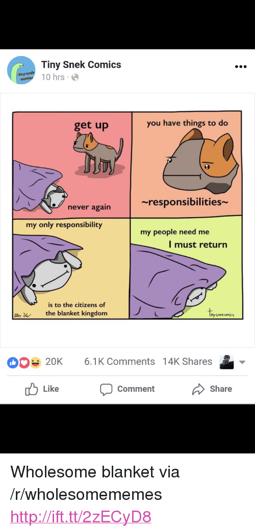 """My People Need Me: Tiny Snek Comics  anytl 10 hrs  tinys  get up  you have things to do  ~responsibilities  never again  my only responsibility  my people need me  l must return  is to the citizens of  ly uthe blanket kingdom  Iipo  nysnekcomic  20K 6.1K Comments 14K Shares  Like  Comment  Share <p>Wholesome blanket via /r/wholesomememes <a href=""""http://ift.tt/2zECyD8"""">http://ift.tt/2zECyD8</a></p>"""