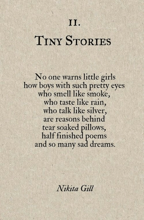 pillows: TINY STORIES  No one warns little girls  how boys with such pretty eyes  who smell like smoke,  who taste like rain,  who talk like silver,  are reasons behind  tear soaked pillows,  half finished poems  and so many sad dreams  Nikita Gill