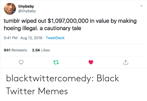 wiped: tinybaby  @tinybaby  tumblr wiped out $1,097,000,000 in value by making  hoeing illegal. a cautionary tale  5:41 PM Aug 12, 2019 TweetDeck  941 Retweets3.5K Likes blacktwittercomedy:  Black Twitter Memes