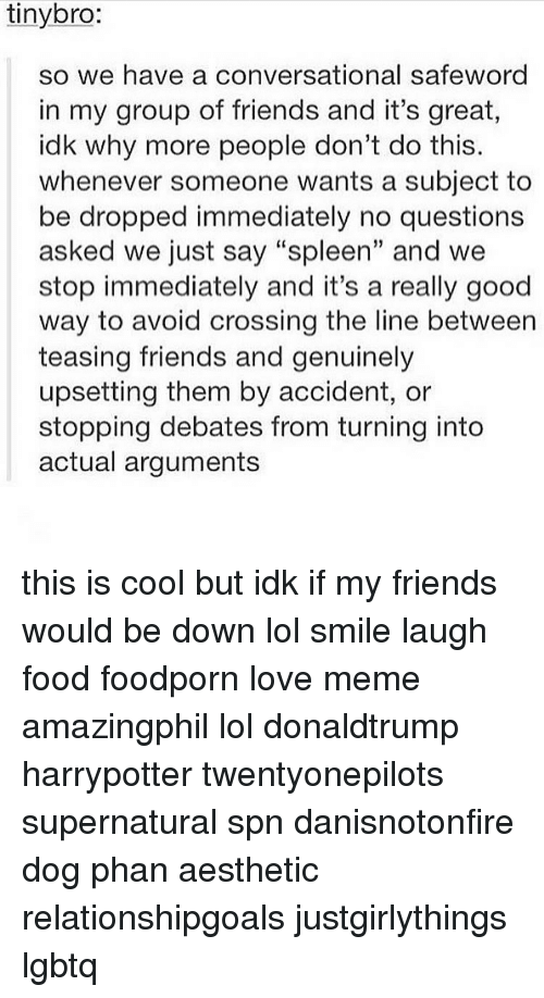 "Safewords: tinybro:  so we have a conversational safeword  in my group of friends and it's great  idk why more people don't do this.  whenever someone wants a subject to  be dropped immediately no questions  asked we just say ""spleen"" and we  stop immediately and it's a really good  way to avoid crossing the line between  teasing friends and genuinely  upsetting them by accident, or  stopping debates from turning into  actual arguments this is cool but idk if my friends would be down lol smile laugh food foodporn love meme amazingphil lol donaldtrump harrypotter twentyonepilots supernatural spn danisnotonfire dog phan aesthetic relationshipgoals justgirlythings lgbtq"