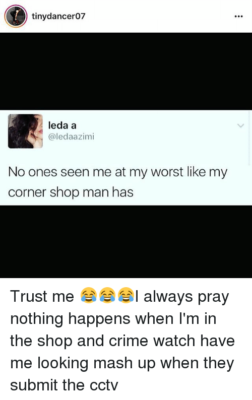 Crime, Memes, and Watch: tinydancer07  leda a  @ledaazimi  No ones seen me at my worst like my  corner shop man has Trust me 😂😂😂I always pray nothing happens when I'm in the shop and crime watch have me looking mash up when they submit the cctv