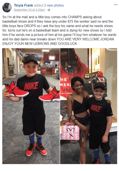 Basketball, Dad, and Nike: Tinyia Frank added 2 new photos  September 24 at 4:32pme  So I'm at the mall and a little boy comes into CHAMPS asking about  basketball shoes and if they have any under $75 the worker said no and the  little boys face DROPS so I ask the boy his name and what he needs shoes  for, turns out he's on a basketball team and is dying for new shoes so I told  him if he sends me a picture of him at his game I'l buy him whatever he wants  and his dad damn near breaks down YOU ARE VERY WELCOME JORDAN  ENJOY YOUR NEW LEBRONS AND GOODLUCK  NIKE  HE  MER  JE A