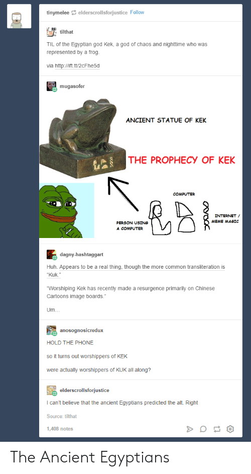 "God Kek: tinymelee elderscrollsforjustice Follow  Atilthat  TIL of the Egyptian god Kek, a god of chaos and nighttime who was  represented by a frog.  via http://ift.tt/2cF he5d  mugasofer  ANCIENT STATUE OF KEK  THE PROPHECY OF KEK  COMPUTER  INTERNET  MEME MAGIC  PERSON USING  A COMPUTER  dagny-hashtaggart  Huh. Appears to be a real thing, though the more common transliteration is  ""Kuk.""  ""Worshiping Kek has recently made a resurgence primarily on Chinese  Cartoons image boards.""  Um.  anosognosicredux  HOLD THE PHONE  so it turns out worshippers of KEK  were actually worshippers of KUK all along?  elderscrollsforjustice  I can't believe that the ancient Egyptians predicted the alt. Right  Source: tilthat  1,408 notes The Ancient Egyptians"