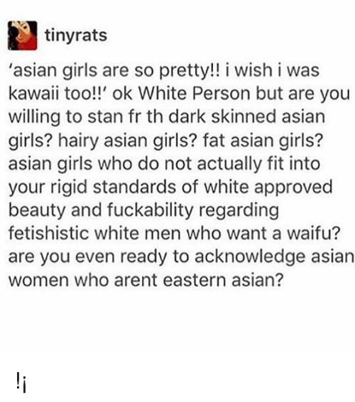 Asian Girls: tinyrats  'asian girls are so pretty!! i wish i was  kawaii too!!' ok White Person but are you  willing to stan fr th dark skinned asian  girls? hairy asian girls? fat asian girls?  asian girls who do not actually fit into  your rigid standards of white approved  beauty and fuckability regarding  fetishistic white men who want a waifu?  are you even ready to acknowledge asian  women who arent eastern asian? !¡
