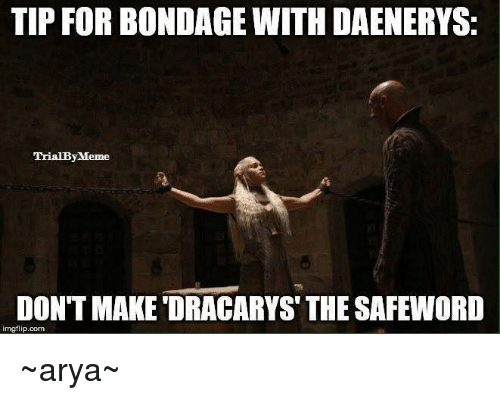Safewords: TIP FOR BONDAGE WITH DAENERYS:  TrialBy Meme  DON'T MAKE ORACARYS THE SAFEWORD  inngflip.com ~arya~